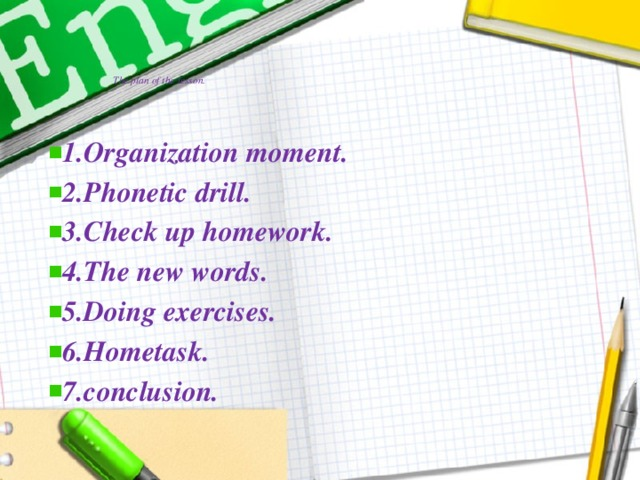 The plan of the lesson.   1.Organization moment. 2.Phonetic drill. 3.Check up homework. 4.The new words. 5.Doing exercises. 6.Hometask. 7.conclusion.