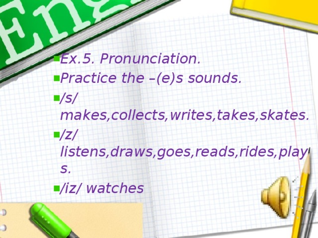 Ex.5. Pronunciation. Practice the –(e)s sounds. /s/ makes,collects,writes,takes,skates. /z/ listens,draws,goes,reads,rides,plays. /iz/ watches