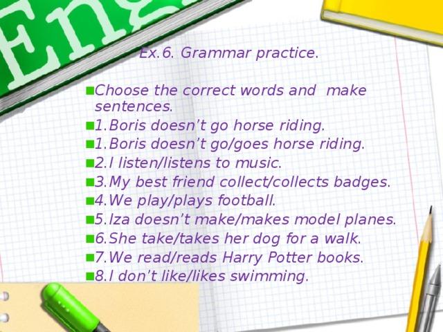 Ex.6. Grammar practice.