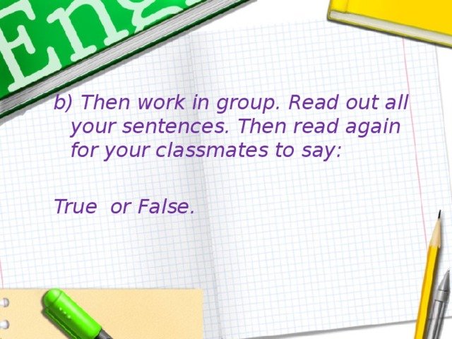 b) Then work in group. Read out all your sentences. Then read again for your classmates to say:  True or False.