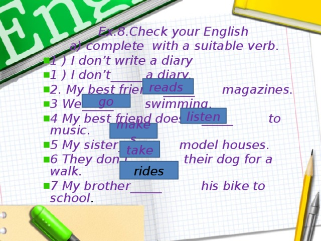 Ex.8.Check your English  a) complete with a suitable verb. 1 ) I don't write a diary 1 ) I don't_____ a diary. 2. My best friend _____ magazines. 3 We_____ swimming. 4 My best friend doesn't_____ to music. 5 My sister______ model houses. 6 They don't _____ their dog for a walk. 7 My brother_____ his bike to school . reads go listen makes take rides