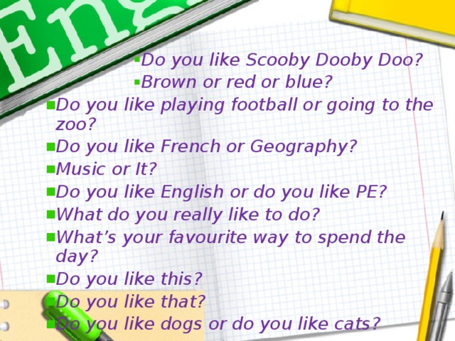 Do you like Scooby Dooby Doo? Brown or red or blue? Do you like Scooby Dooby Doo? Brown or red or blue? Do you like Scooby Dooby Doo? Brown or red or blue? Do you like Scooby Dooby Doo? Brown or red or blue? Do you like Scooby Dooby Doo? Brown or red or blue? Do you like playing football or going to the zoo? Do you like French or Geography? Music or It? Do you like English or do you like PE? What do you really like to do? What's your favourite way to spend the day? Do you like this? Do you like that? Do you like dogs or do you like cats?