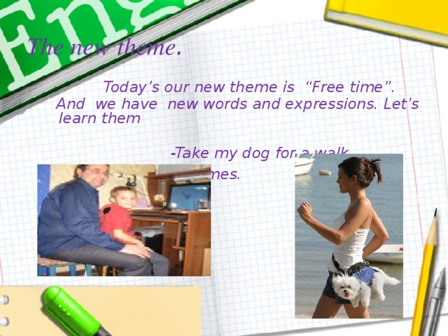 """The new theme .    Today's our new theme is """"Free time"""".  And we have new words and expressions. Let's learn them         -Take my dog for a walk. - Play computer games."""