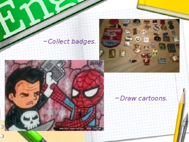 Collect badges. Collect badges. Draw cartoons. Draw cartoons.
