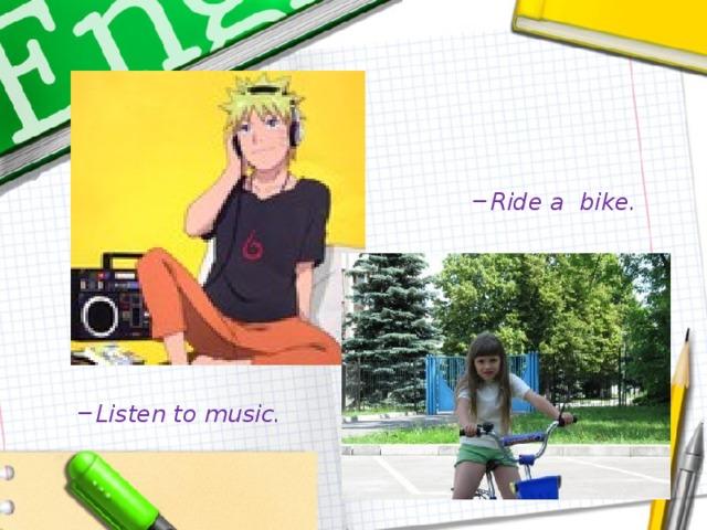 Ride a bike. Ride a bike. Ride a bike. Listen to music. Listen to music.