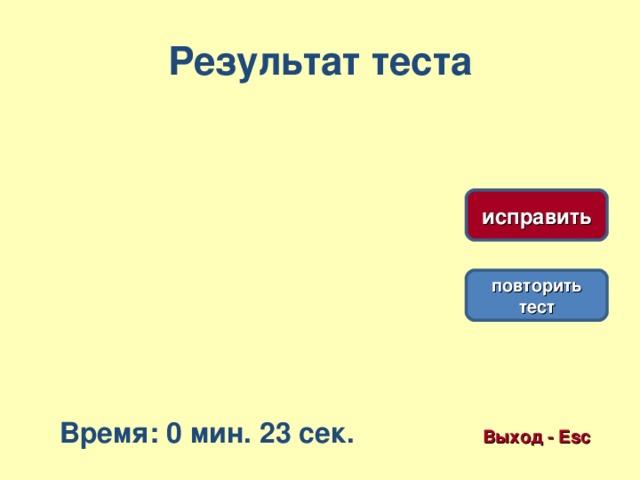 Результат теста исправить повторить тест Время: 0 мин. 23 сек. Выход - Esc