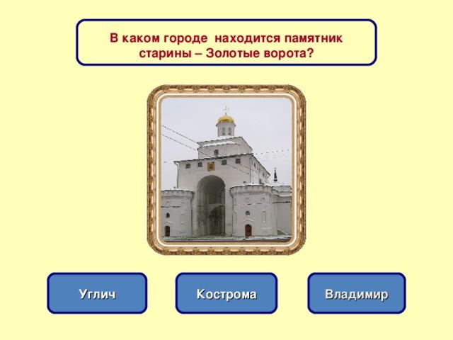 В каком городе находится памятник старины – Золотые ворота? Кострома Углич Владимир