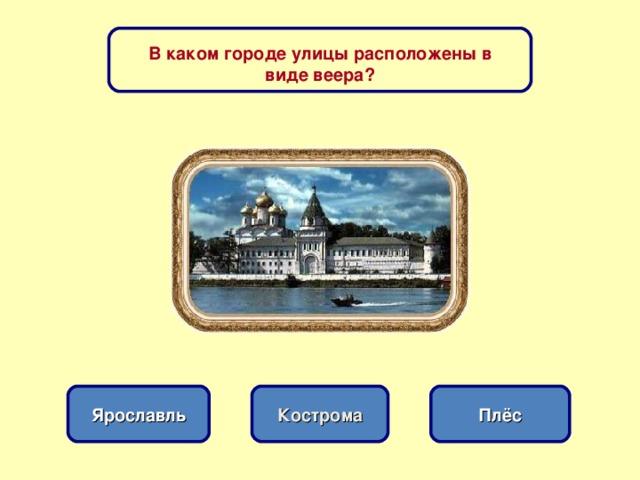 В каком городе улицы расположены в виде веера? Кострома Ярославль Плёс