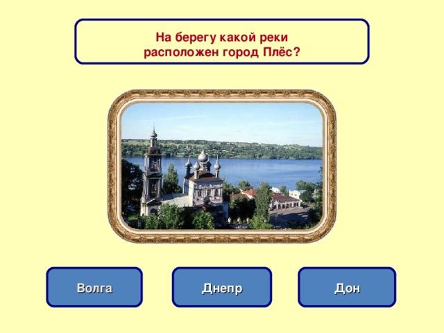 На берегу какой реки расположен город Плёс? Днепр Волга Дон