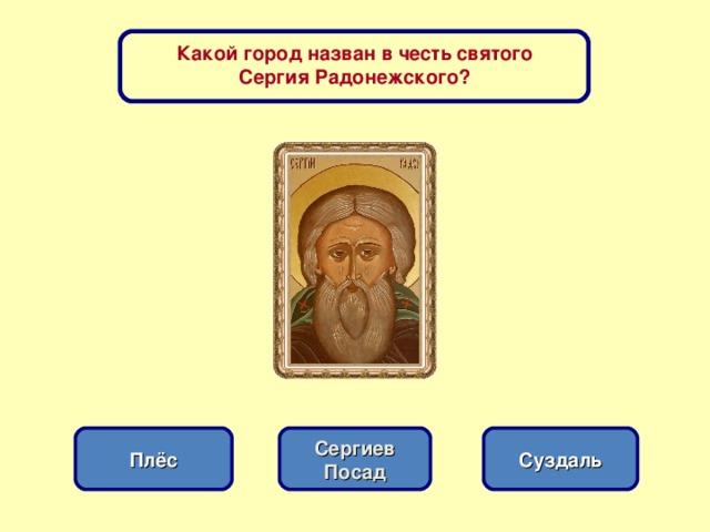 Какой город назван в честь святого Сергия Радонежского? Сергиев Посад Плёс Суздаль