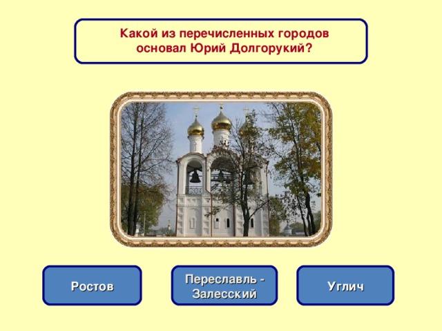 Какой из перечисленных городов основал Юрий Долгорукий? Переславль - Залесский Углич Ростов