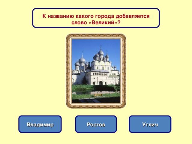 К названию какого города добавляется слово «Великий»? Ростов Владимир Углич