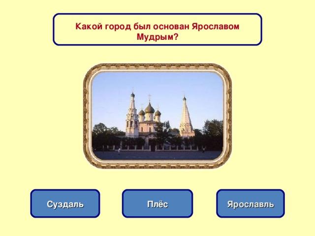 Какой город был основан Ярославом Мудрым? Плёс Суздаль Ярославль