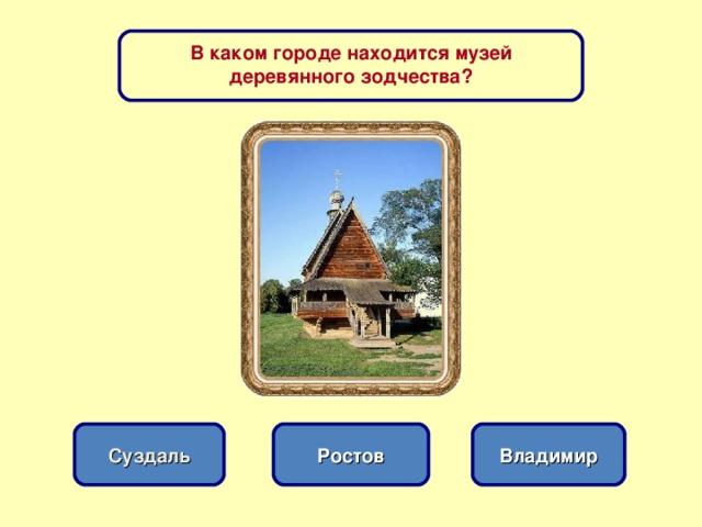В каком городе находится музей деревянного зодчества? Ростов Суздаль Владимир