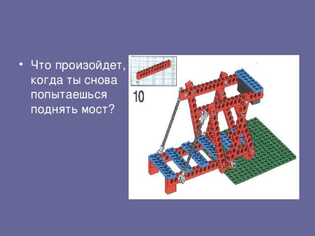 Что произойдет, когда ты снова попытаешься поднять мост?