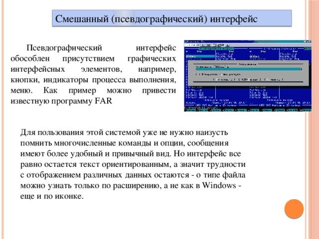 Смешанный (псевдографический) интерфейс Псевдографический интерфейс обособлен присутствием графических интерфейсных элементов, например, кнопки, индикаторы процесса выполнения, меню. Как пример можно привести известную программу FAR Для пользования этой системой уже не нужно наизусть помнить многочисленные команды и опции, сообщения имеют более удобный и привычный вид. Но интерфейс все равно остается текст ориентированным, а значит трудности с отображением различных данных остаются - о типе файла можно узнать только по расширению, а не как в Windows - еще и по иконке.