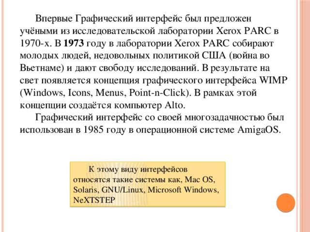 Впервые Графический интерфейс был предложен учёными из исследовательской лаборатории Xerox PARC в 1970-х. В 1973 году в лаборатории Xerox PARC собирают молодых людей, недовольных политикой США (война во Вьетнаме) и дают свободу исследований. В результате на свет появляется концепция графического интерфейса WIMP (Windows, Icons, Menus, Point-n-Click). В рамках этой концепции создаётся компьютер Alto.  Графический интерфейс со своей многозадачностью был использован в 1985 году в операционной системе AmigaOS.  К этому виду интерфейсов относятся такие системы как, Mac OS, Solaris, GNU/Linux, Microsoft Windows, NeXTSTEP