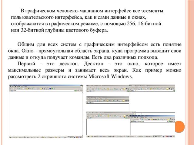 В графическом человеко-машинном интерфейсе все элементы пользовательского интерфейса, как и сами данные в окнах, отображаются в графическом режиме, с помощью 256, 16-битной или 32-битной глубины цветового буфера. Общим для всех систем с графическим интерфейсом есть понятие окна. Окно - прямоугольная область экрана, куда программа выводит свои данные и откуда получает команды. Есть два различных подхода. Первый - это десктоп. Десктоп - это окно, которое имеет максимальные размеры и занимает весь экран. Как пример можно рассмотреть 2 скриншота системы Microsoft Windows.