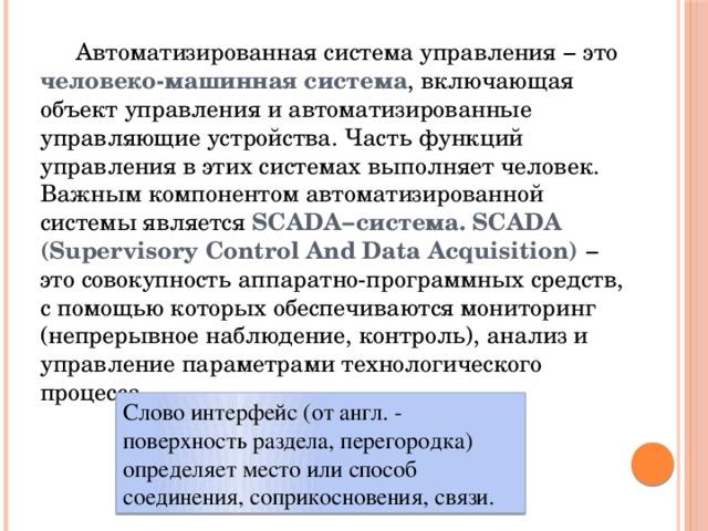 Автоматизированная система управления − это человеко-машинная система , включающая объект управления и автоматизированные управляющие устройства. Часть функций управления в этих системах выполняет человек. Важным компонентом автоматизированной системы является SCADA−система. SCADA (Supervisory Control And Data Acquisition) − это совокупность аппаратно-программных средств, с помощью которых обеспечиваются мониторинг (непрерывное наблюдение, контроль), анализ и управление параметрами технологического процесса. Слово интерфейс (от англ. - поверхность раздела, перегородка) определяет место или способ соединения, соприкосновения, связи.