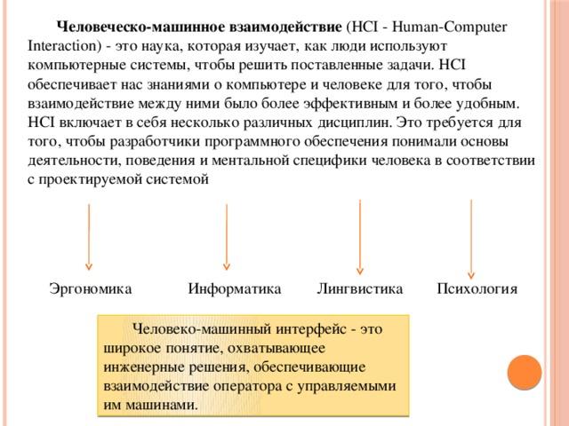 Человеческо-машинное взаимодействие (HCI - Human-Computer Interaction) - это наука, которая изучает, как люди используют компьютерные системы, чтобы решить поставленные задачи. HCI обеспечивает нас знаниями о компьютере и человеке для того, чтобы взаимодействие между ними было более эффективным и более удобным.  HCI включает в себя несколько различных дисциплин. Это требуется для того, чтобы разработчики программного обеспечения понимали основы деятельности, поведения и ментальной специфики человека в соответствии с проектируемой системой Психология Лингвистика Информатика Эргономика  Человеко-машинный интерфейс - это широкое понятие, охватывающее инженерные решения, обеспечивающие взаимодействие оператора с управляемыми им машинами.