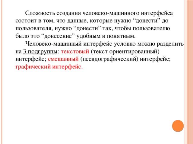 """Сложность создания человеко-машинного интерфейса состоит в том, что данные, которые нужно """"донести"""" до пользователя, нужно """"донести"""" так, чтобы пользователю было это """"донесение"""" удобным и понятным.  Человеко-машинный интерфейс условно можно разделить на 3 подгруппы : текстовый (текст ориентированный) интерфейс; смешанный (псевдографический) интерфейс; графический интерфейс."""