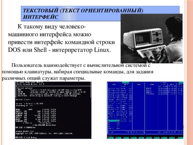 Текстовый (текст ориентированный) интерфейс  К такому виду человеко-машинного интерфейса можно привести интерфейс командной строки DOS или Shell - интерпретатор Linux.  Пользователь взаимодействует с вычислительной системой с помощью клавиатуры, набирая специальные команды, для задания различных опций служат параметры.