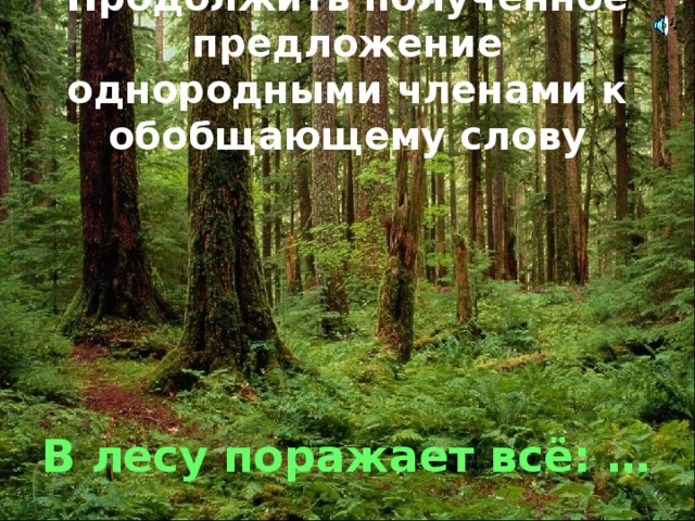 Продолжить полученное предложение однородными членами к обобщающему слову В лесу поражает всё: …