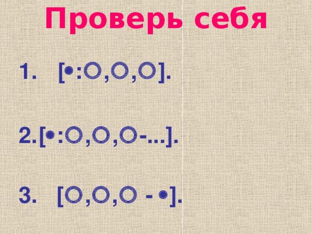 Проверь себя  [  :  ,  ,  ] .  [  :  ,  ,  - ... ] .   3. [  ,  ,   -  ] .