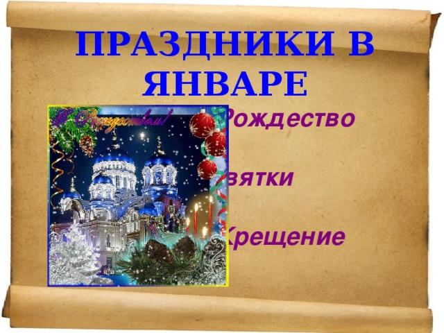 ПРАЗДНИКИ В ЯНВАРЕ    Рождество   Святки   Крещение