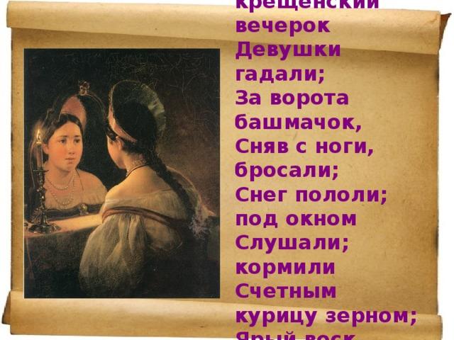 Раз в крещенский вечерок  Девушки гадали;  За ворота башмачок,  Сняв с ноги, бросали;  Снег пололи; под окном  Слушали; кормили  Счетным курицу зерном;  Ярый воск топили…
