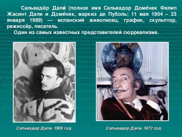 Сальвадо́р Дали́ (полное имя Сальвадор Доме́нек Фелип Жасинт Дали и Доме́нек, маркиз де Пуболь; 11 мая 1904 – 23 января 1989) — испанский живописец, график, скульптор, режиссёр, писатель.  Один из самых известных представителей сюрреализма.  Сальвадор Дали. 1939 год. Сальвадор Дали. 1972 год.