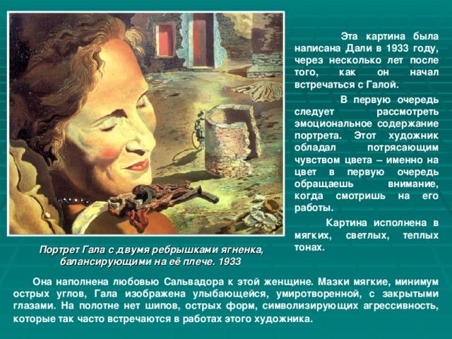 Эта картина была написана Дали в 1933 году, через несколько лет после того, как он начал встречаться с Галой.  В первую очередь следует рассмотреть эмоциональное содержание портрета. Этот художник обладал потрясающим чувством цвета – именно на цвет в первую очередь обращаешь внимание, когда смотришь на его работы.  Картина исполнена в мягких, светлых, теплых тонах.  Портрет Гала с двумя ребрышками ягненка, балансирующими на её плече. 1933  Она наполнена любовью Сальвадора к этой женщине. Мазки мягкие, минимум острых углов, Гала изображена улыбающейся, умиротворенной, с закрытыми глазами. На полотне нет шипов, острых форм, символизирующих агрессивность, которые так часто встречаются в работах этого художника.