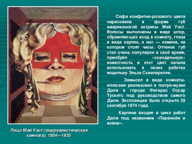 Софа конфетно-розового цвета нарисована в форме губ американской актрисы Мэй Уэст. Волосы выполнены в виде штор, обрамляющих вход в комнату, глаза в виде картин, а нос — камина, на котором стоят часы. Оттенок губ стал очень популярен в своё время, приобрёл «скандальную» известность и этот цвет начала использовать в своих работах модельер Эльза Скиапарелли.  Замысел в виде комнаты-иллюзии реализовал в театре-музее Дали в городе Фигерас Оскар Тускетс под руководством самого Дали. Экспозиция была открыта 28 сентября 1974 года.  Картина входит в цикл работ Дали под названием «Паранойя и война». Лицо Мэй Уэст (сюрреалистическая комната). 1934—1935