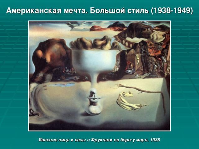Американская мечта. Большой стиль (1938-1949) Явление лица и вазы с Фруктами на берегу моря. 1938