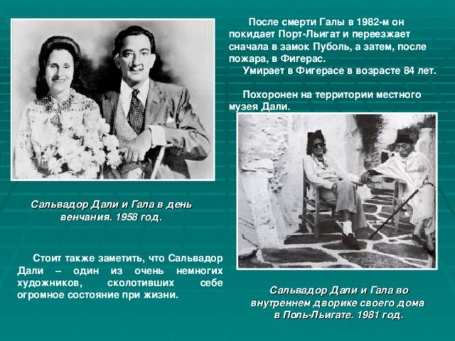После смерти Галы в 1982-м он покидает Порт-Льигат и переезжает сначала в замок Пуболь, а затем, после пожара, в Фигерас.  Умирает в Фигерасе в возрасте 84 лет.  Похоронен на территории местного музея Дали. Сальвадор Дали и Гала в день венчания. 1958 год.  Стоит также заметить, что Сальвадор Дали – один из очень немногих художников, сколотивших себе огромное состояние при жизни. Сальвадор Дали и Гала во внутреннем дворике своего дома в Поль-Льигате. 1981 год.