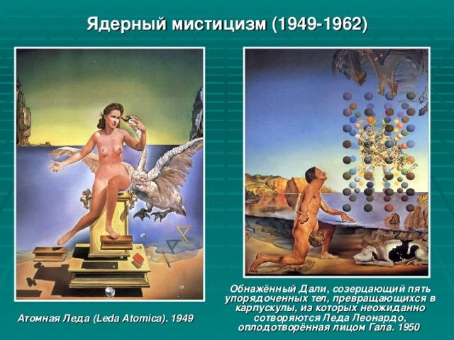 Ядерный мистицизм (1949-1962) Обнажённый Дали, созерцающий пять упорядоченных тел, превращающихся в карпускулы, из которых неожиданно сотворяются Леда Леонардо, оплодотворённая лицом Гала. 1950 Атомная Леда (Leda Atomica). 1949