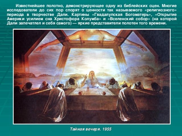 Известнейшее полотно, демонстрирующее одну из библейских сцен. Многие исследователи до сих пор спорят о ценности так называемого «религиозного» периода в творчестве Дали. Картины «Гвадалупская Богоматерь», «Открытие Америки усилием сна Христофора Колумба» и «Вселенский собор» (на которой Дали запечатлел и себя самого) — яркие представители полотен того времени. Тайная вечеря. 1955