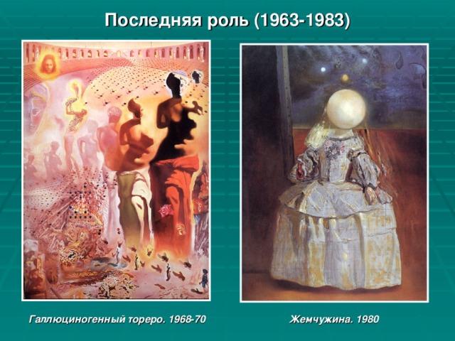 Последняя роль (1963-1983) Галлюциногенный тореро. 1968-70 Жемчужина. 1980