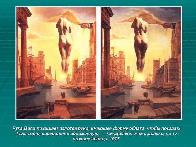Рука Дали похищает золотое руно, имеющее форму облака, чтобы показать Гала-зарю, совершенно обнажённую, — там,далеко, очень далеко, по ту сторону солнца. 1977