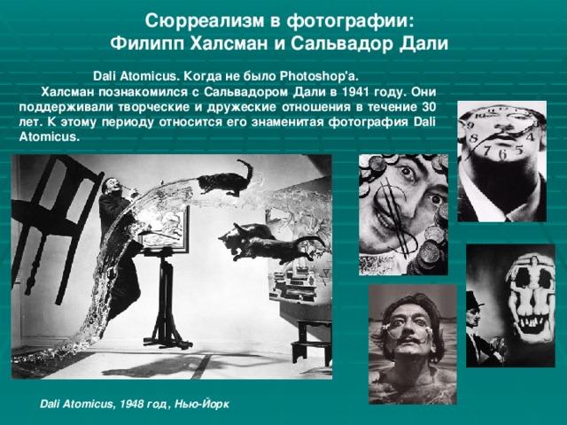 Сюрреализм в фотографии: Филипп Халсман и Сальвадор Дали Dali Atomicus. Когда не было Photoshop'а.  Халсман познакомился с Сальвадором Дали в 1941 году. Они поддерживали творческие и дружеские отношения в течение 30 лет. К этому периоду относится его знаменитая фотография Dali Atomicus.  Dali Atomicus, 1948 год, Нью-Йорк