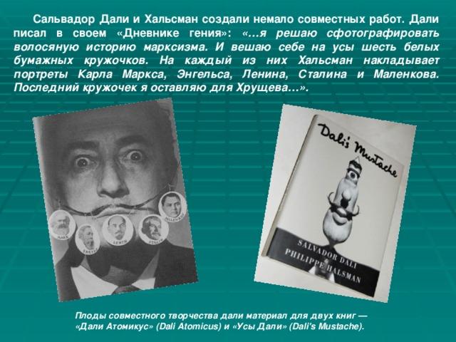 Сальвадор Дали и Хальсман создали немало совместных работ. Дали писал в своем «Дневнике гения»: «…я решаю сфотографировать волосяную историю марксизма. И вешаю себе на усы шесть белых бумажных кружочков. На каждый из них Хальсман накладывает портреты Карла Маркса, Энгельса, Ленина, Сталина и Маленкова. Последний кружочек я оставляю для Хрущева…».   Плоды совместного творчества дали материал для двух книг — «Дали Атомикус» (Dali Atomicus) и «Усы Дали» (Dali's Mustache).