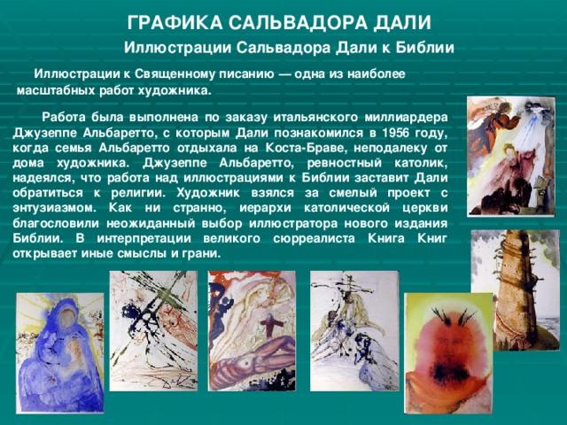 ГРАФИКА САЛЬВАДОРА ДАЛИ Иллюстрации Сальвадора Дали к Библии   Иллюстрации к Священному писанию — одна из наиболее масштабных работ художника.   Работа была выполнена по заказу итальянского миллиардера Джузеппе Альбаретто, с которым Дали познакомился в 1956 году, когда семья Альбаретто отдыхала на Коста-Браве, неподалеку от дома художника. Джузеппе Альбаретто, ревностный католик, надеялся, что работа над иллюстрациями к Библии заставит Дали обратиться к религии. Художник взялся за смелый проект с энтузиазмом. Как ни странно, иерархи католической церкви благословили неожиданный выбор иллюстратора нового издания Библии. В интерпретации великого сюрреалиста Книга Книг открывает иные смыслы и грани.