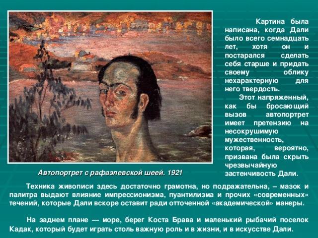 Картина была написана, когда Дали было всего семнадцать лет, хотя он и постарался сделать себя старше и придать своему облику нехарактерную для него твердость.  Этот напряженный, как бы бросающий вызов автопортрет имеет претензию на несокрушимую мужественность, которая, вероятно, призвана была скрыть чрезвычайную застенчивость Дали. Автопортрет с рафаэлевской шеей. 1921  Техника живописи здесь достаточно грамотна, но подражательна, – мазок и палитра выдают влияние импрессионизма, пуантилизма и прочих «современных» течений, которые Дали вскоре оставит ради отточенной «академической» манеры.  На заднем плане — море, берег Коста Брава и маленький рыбачий поселок Кадак, который будет играть столь важную роль и в жизни, и в искусстве Дали.