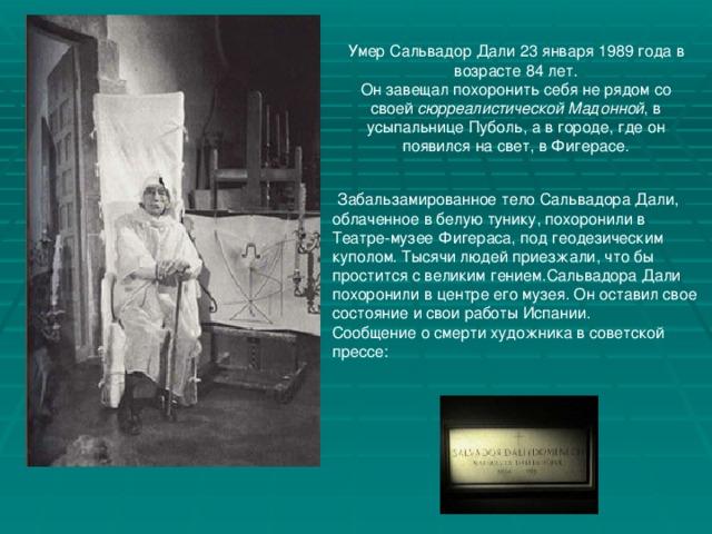 Умер Сальвадор Дали 23 января 1989 года в возрасте 84 лет. Он завещал похоронить себя не рядом со своей сюрреалистической Мадонной , в усыпальнице Пуболь, а в городе, где он появился на свет, в Фигерасе.  Забальзамированное тело Сальвадора Дали, облаченное в белую тунику, похоронили в Театре-музее Фигераса, под геодезическим куполом. Тысячи людей приезжали, что бы простится с великим гением.Сальвадора Дали похоронили в центре его музея. Он оставил свое состояние и свои работы Испании. Сообщение о смерти художника в советской прессе:
