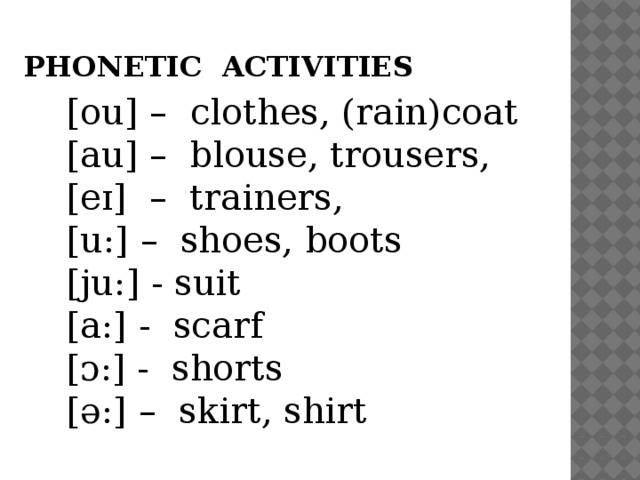 PHONETIC ACTIVITIES [ou] – сlothes, (rain)coat [au] – blouse, trousers, [eɪ] – trainers, [u:] – shoes, boots [ju:] - suit [a:] - scarf [ᴐ:] - shorts [ә:] – skirt, shirt