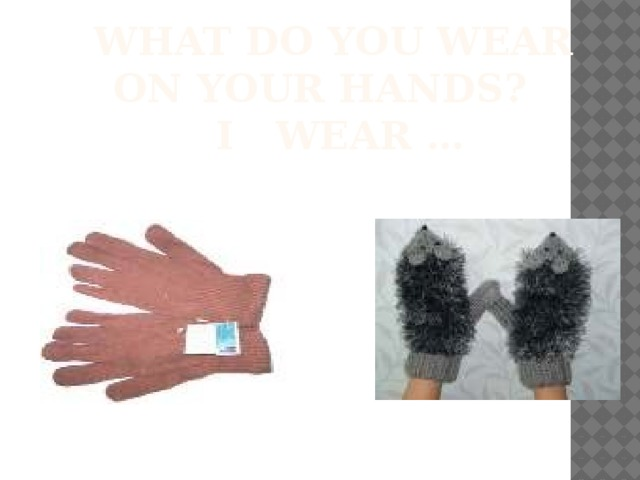 What do you wear on your hands?  I wear …