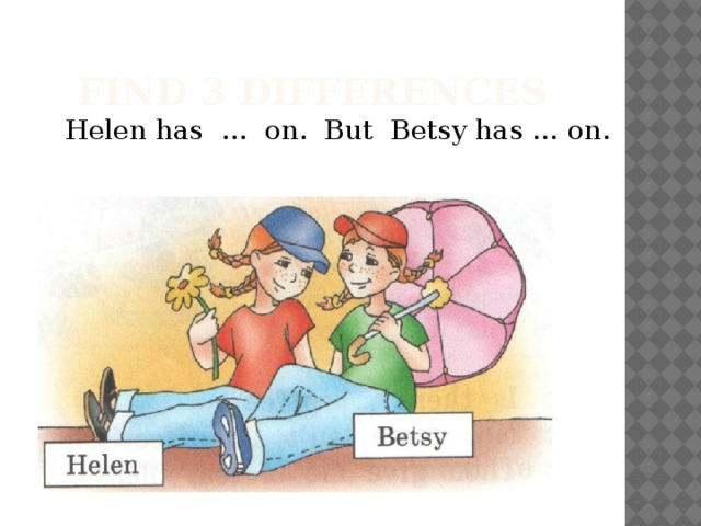Find 3 differences Helen has … on. But Betsy has … on.