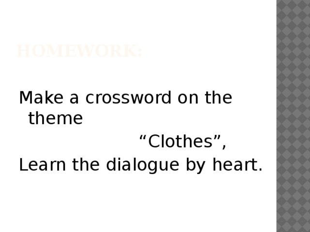 "HOMEWORK: Make a crossword on the theme "" Clothes"", Learn the dialogue by heart."