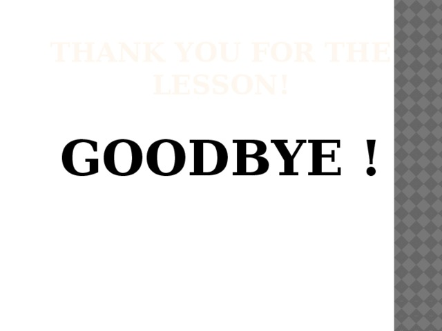 Thank you for the lesson!  GOODBYE !