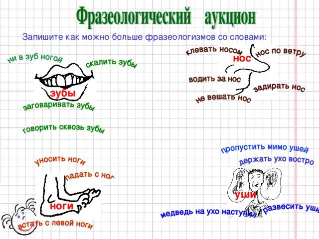 Запишите как можно больше фразеологизмов со словами: нос зубы уши ноги